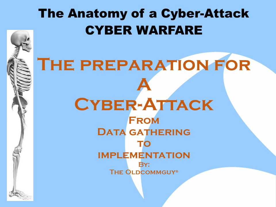 The preparation for A Cyber-Attack From Data gathering to implementation By: The Oldcommguy ® The Anatomy of a Cyber-Attack CYBER WARFARE