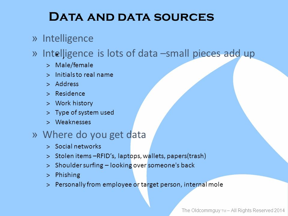 Data and data sources, The Oldcommguy TM – All Rights Reserved 2014 » Intelligence » Intelligence is lots of data –small pieces add up ˃Male/female ˃Initials to real name ˃Address ˃Residence ˃Work history ˃Type of system used ˃Weaknesses » Where do you get data ˃Social networks ˃Stolen items –RFID's, laptops, wallets, papers(trash) ˃Shoulder surfing – looking over someone s back ˃Phishing ˃Personally from employee or target person, internal mole