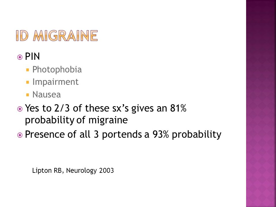  PIN  Photophobia  Impairment  Nausea  Yes to 2/3 of these sx's gives an 81% probability of migraine  Presence of all 3 portends a 93% probability Lipton RB, Neurology 2003