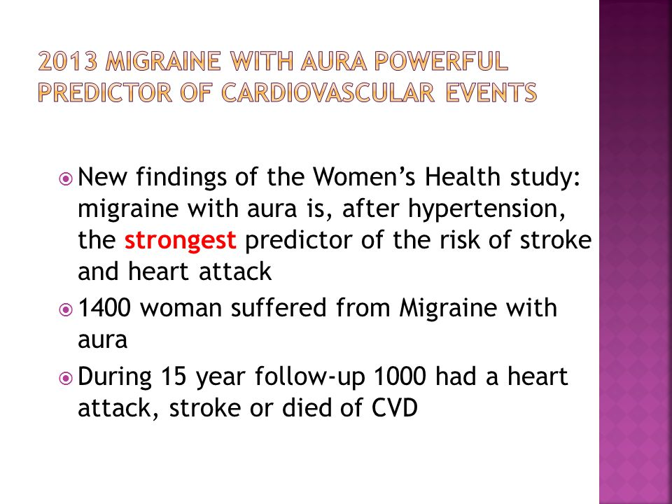  New findings of the Women's Health study: migraine with aura is, after hypertension, the strongest predictor of the risk of stroke and heart attack  1400 woman suffered from Migraine with aura  During 15 year follow-up 1000 had a heart attack, stroke or died of CVD