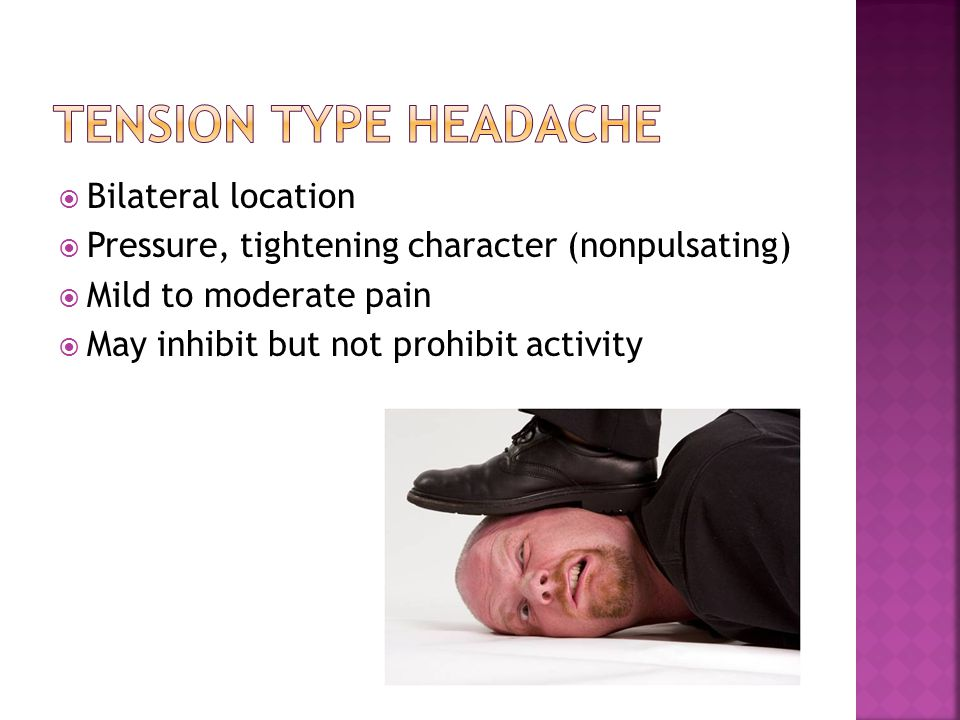  Bilateral location  Pressure, tightening character (nonpulsating)  Mild to moderate pain  May inhibit but not prohibit activity