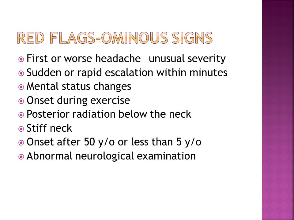  First or worse headache—unusual severity  Sudden or rapid escalation within minutes  Mental status changes  Onset during exercise  Posterior radiation below the neck  Stiff neck  Onset after 50 y/o or less than 5 y/o  Abnormal neurological examination