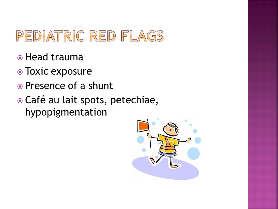  Head trauma  Toxic exposure  Presence of a shunt  Café au lait spots, petechiae, hypopigmentation