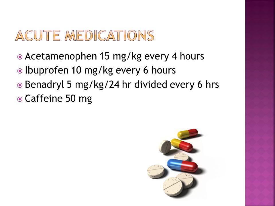  Acetamenophen 15 mg/kg every 4 hours  Ibuprofen 10 mg/kg every 6 hours  Benadryl 5 mg/kg/24 hr divided every 6 hrs  Caffeine 50 mg