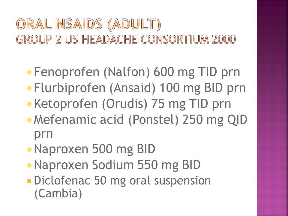  Fenoprofen (Nalfon) 600 mg TID prn  Flurbiprofen (Ansaid) 100 mg BID prn  Ketoprofen (Orudis) 75 mg TID prn  Mefenamic acid (Ponstel) 250 mg QID prn  Naproxen 500 mg BID  Naproxen Sodium 550 mg BID  Diclofenac 50 mg oral suspension (Cambia)