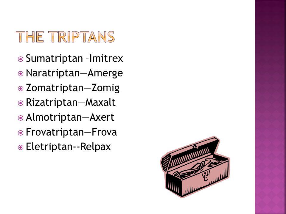  Sumatriptan –Imitrex  Naratriptan—Amerge  Zomatriptan—Zomig  Rizatriptan—Maxalt  Almotriptan—Axert  Frovatriptan—Frova  Eletriptan--Relpax