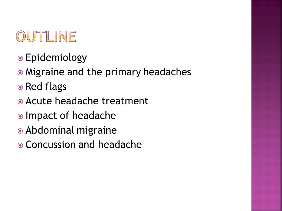  Epidemiology  Migraine and the primary headaches  Red flags  Acute headache treatment  Impact of headache  Abdominal migraine  Concussion and headache