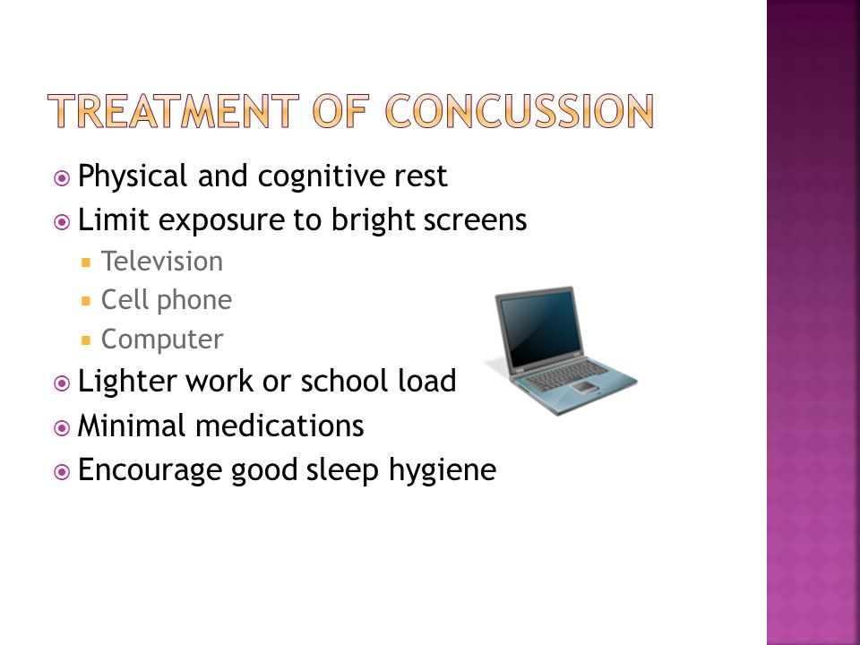  Physical and cognitive rest  Limit exposure to bright screens  Television  Cell phone  Computer  Lighter work or school load  Minimal medications  Encourage good sleep hygiene