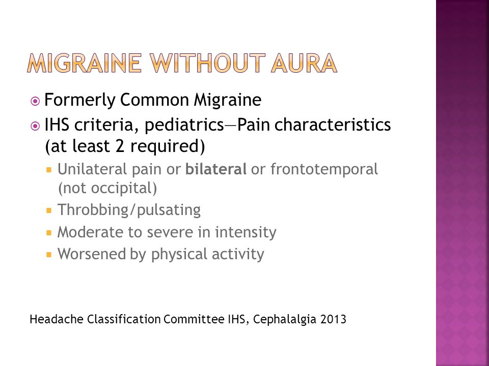  Formerly Common Migraine  IHS criteria, pediatrics—Pain characteristics (at least 2 required)  Unilateral pain or bilateral or frontotemporal (not occipital)  Throbbing/pulsating  Moderate to severe in intensity  Worsened by physical activity Headache Classification Committee IHS, Cephalalgia 2013