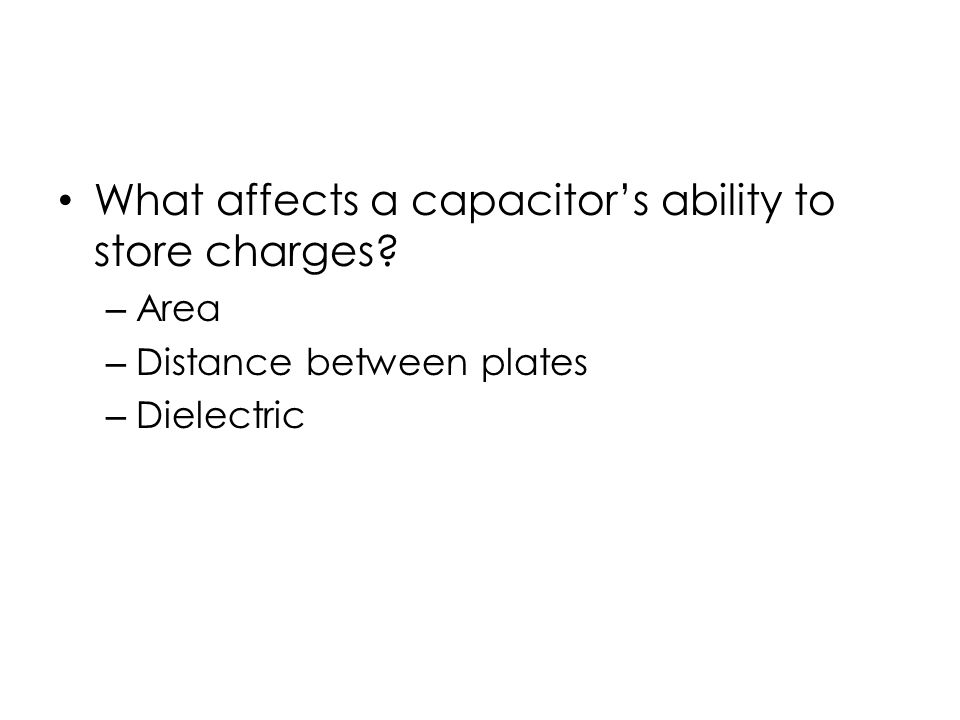 What affects a capacitor's ability to store charges – Area – Distance between plates – Dielectric