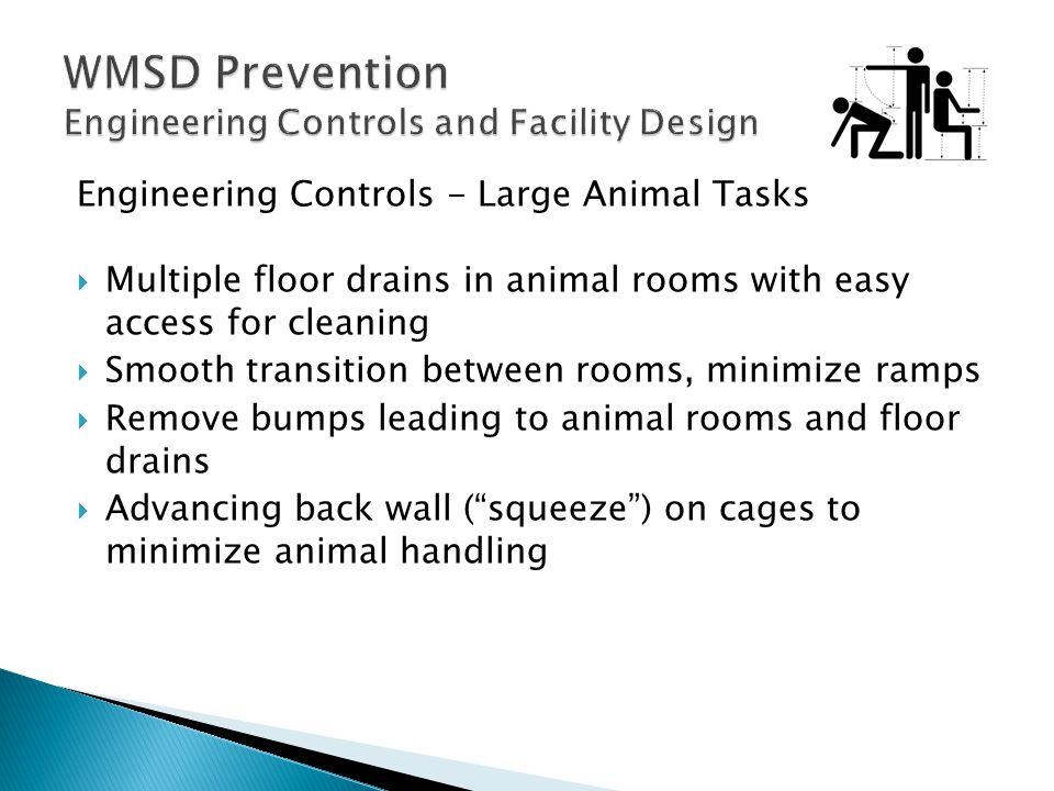 Engineering Controls - Large Animal Tasks  Multiple floor drains in animal rooms with easy access for cleaning  Smooth transition between rooms, minimize ramps  Remove bumps leading to animal rooms and floor drains  Advancing back wall ( squeeze ) on cages to minimize animal handling