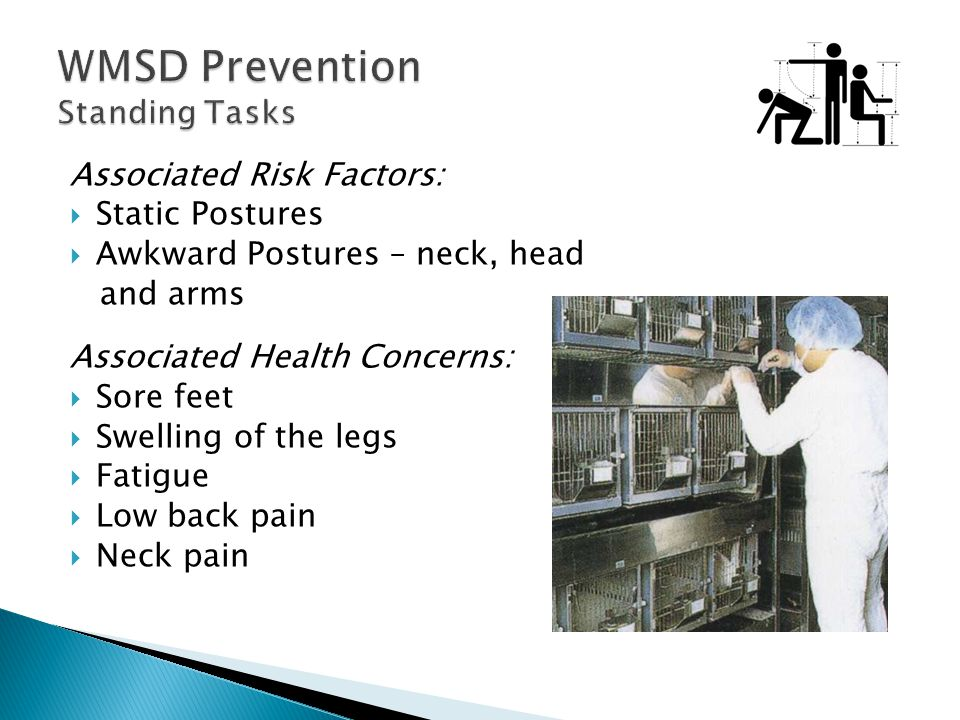 Associated Risk Factors:  Static Postures  Awkward Postures – neck, head and arms Associated Health Concerns:  Sore feet  Swelling of the legs  Fatigue  Low back pain  Neck pain