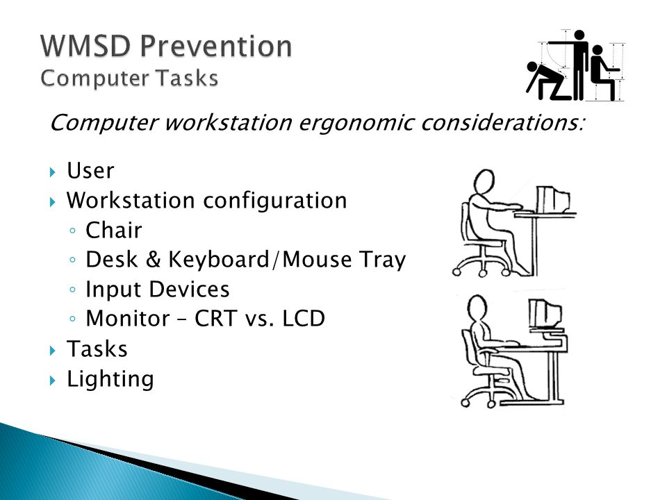 Computer workstation ergonomic considerations:  User  Workstation configuration ◦ Chair ◦ Desk & Keyboard/Mouse Tray ◦ Input Devices ◦ Monitor – CRT vs.