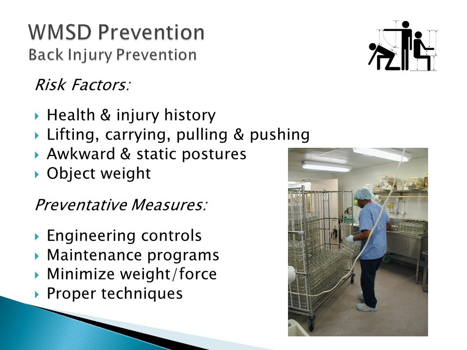 Risk Factors:  Health & injury history  Lifting, carrying, pulling & pushing  Awkward & static postures  Object weight Preventative Measures:  Engineering controls  Maintenance programs  Minimize weight/force  Proper techniques