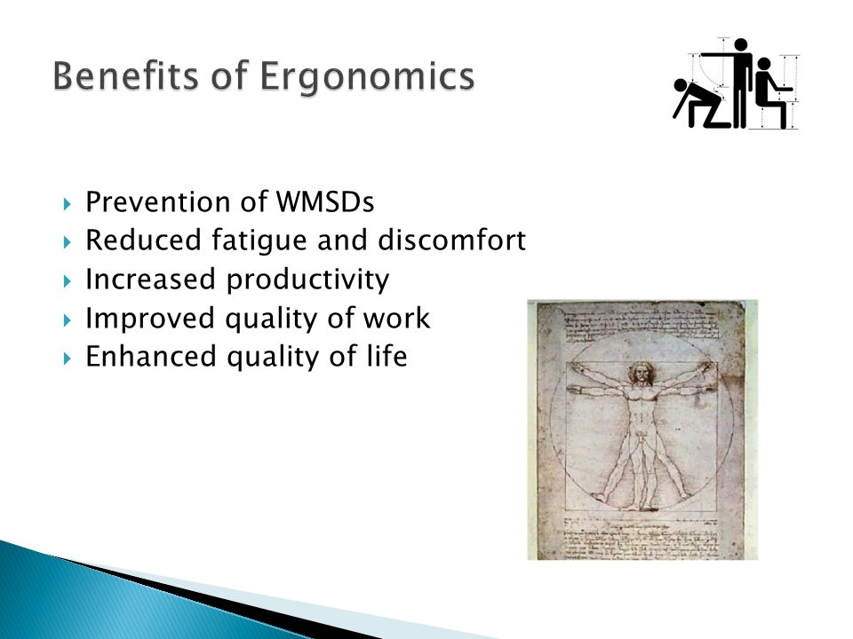  Prevention of WMSDs  Reduced fatigue and discomfort  Increased productivity  Improved quality of work  Enhanced quality of life
