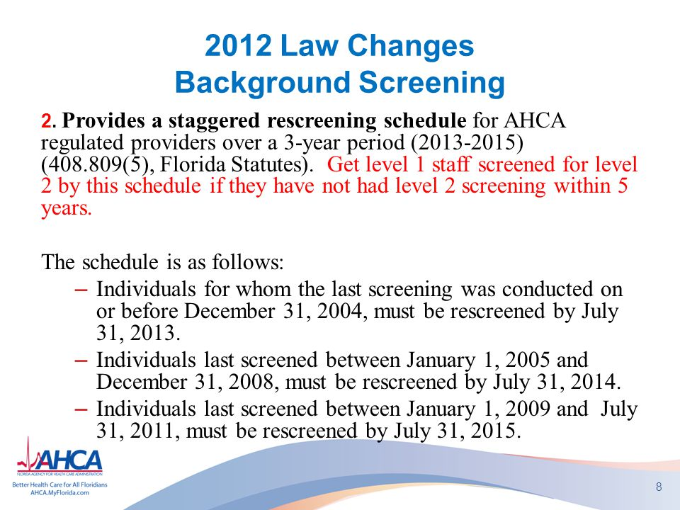 2012 Law Changes – Background Screening Staggered Re-Screening - continued Explanation: Changes in 2010 required all employees to have level 2 screening (fingerprints, FDLE & FBI) every 5 years beginning August 1, 2010.