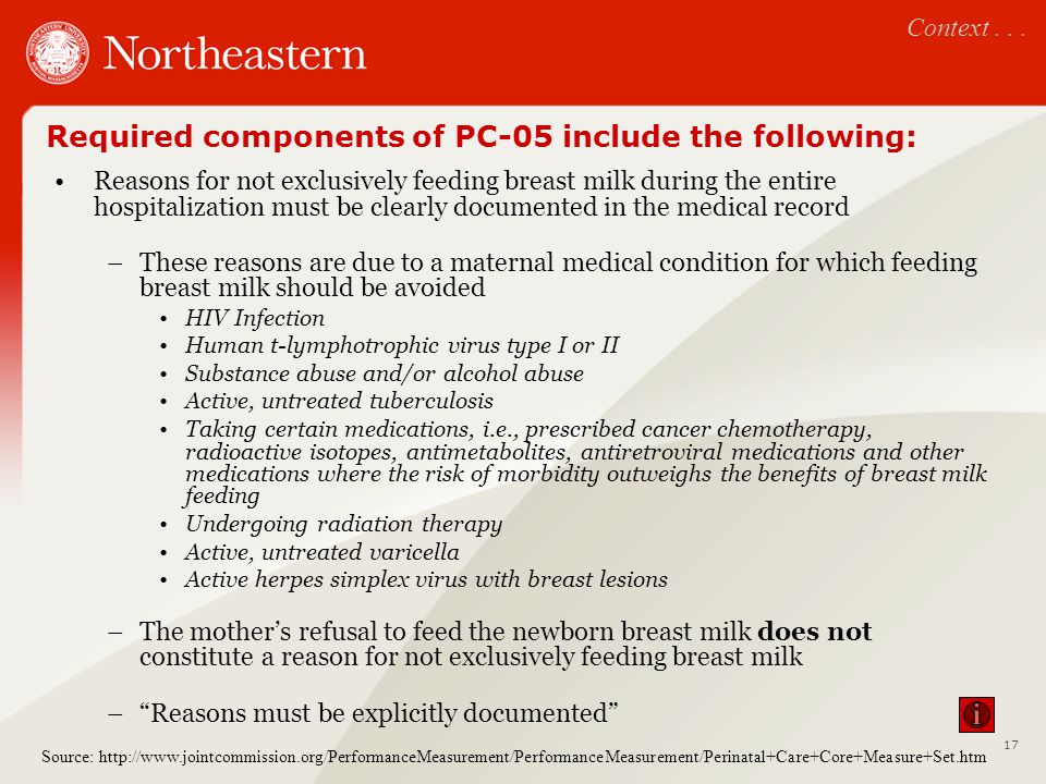 Required components of PC-05 include the following: Reasons for not exclusively feeding breast milk during the entire hospitalization must be clearly documented in the medical record –These reasons are due to a maternal medical condition for which feeding breast milk should be avoided HIV Infection Human t-lymphotrophic virus type I or II Substance abuse and/or alcohol abuse Active, untreated tuberculosis Taking certain medications, i.e., prescribed cancer chemotherapy, radioactive isotopes, antimetabolites, antiretroviral medications and other medications where the risk of morbidity outweighs the benefits of breast milk feeding Undergoing radiation therapy Active, untreated varicella Active herpes simplex virus with breast lesions –The mother's refusal to feed the newborn breast milk does not constitute a reason for not exclusively feeding breast milk – Reasons must be explicitly documented Context...
