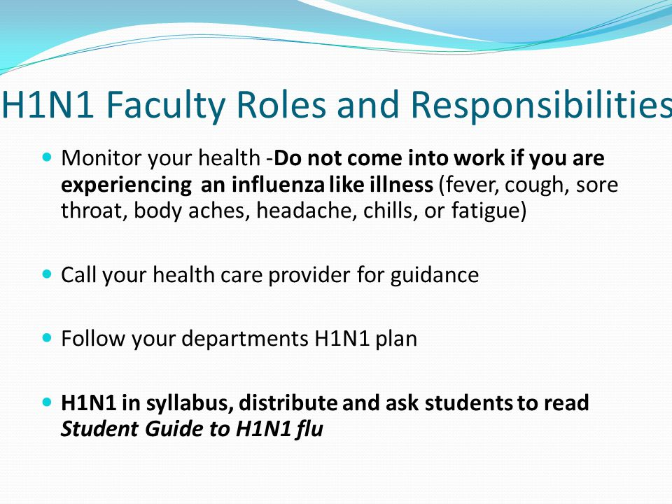 H1N1 Faculty Roles and Responsibilities Monitor your health -Do not come into work if you are experiencing an influenza like illness (fever, cough, sore throat, body aches, headache, chills, or fatigue) Call your health care provider for guidance Follow your departments H1N1 plan H1N1 in syllabus, distribute and ask students to read Student Guide to H1N1 flu