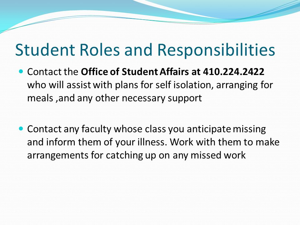 Student Roles and Responsibilities Contact the Office of Student Affairs at 410.224.2422 who will assist with plans for self isolation, arranging for meals,and any other necessary support Contact any faculty whose class you anticipate missing and inform them of your illness.