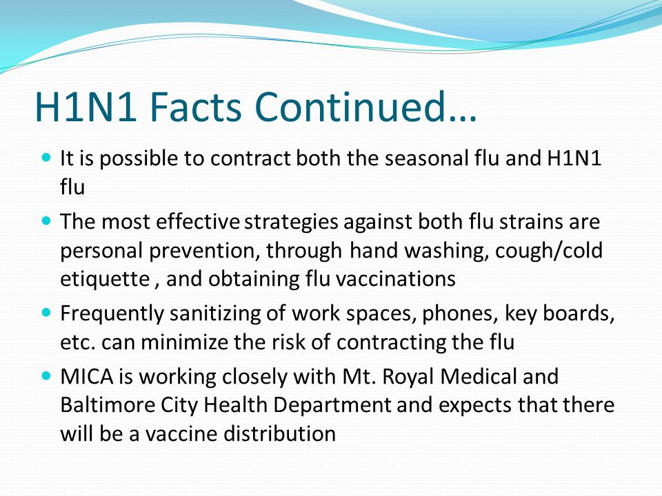H1N1 Facts Continued… It is possible to contract both the seasonal flu and H1N1 flu The most effective strategies against both flu strains are personal prevention, through hand washing, cough/cold etiquette, and obtaining flu vaccinations Frequently sanitizing of work spaces, phones, key boards, etc.