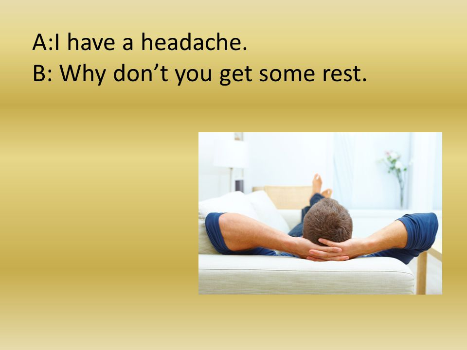 A:I have a headache. B: Why don't you get some rest.