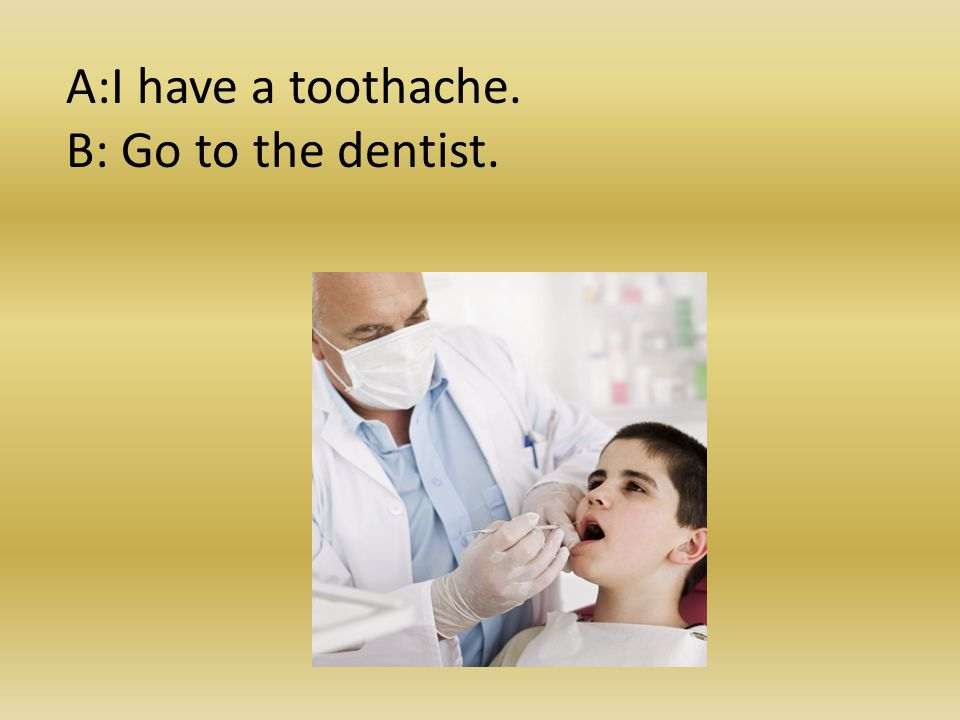 A:I have a toothache. B: Go to the dentist.