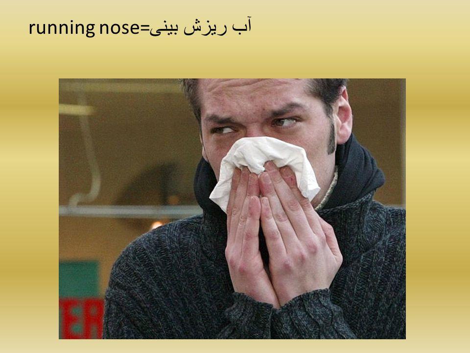 running nose= آب ریزش بینی
