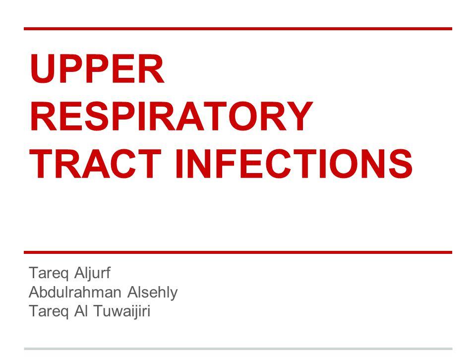 UPPER RESPIRATORY TRACT INFECTIONS Tareq Aljurf Abdulrahman Alsehly Tareq Al Tuwaijiri