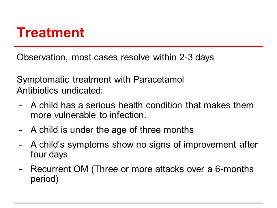 Treatment Observation, most cases resolve within 2-3 days Symptomatic treatment with Paracetamol Antibiotics undicated: -A child has a serious health