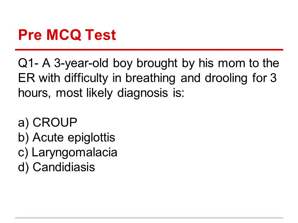 Pre MCQ Test Q1- A 3-year-old boy brought by his mom to the ER with difficulty in breathing and drooling for 3 hours, most likely diagnosis is: a) CRO