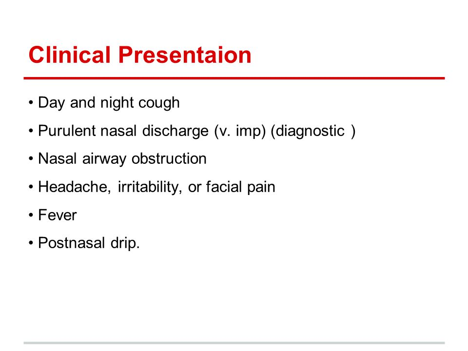 Clinical Presentaion Day and night cough Purulent nasal discharge (v. imp) (diagnostic ) Nasal airway obstruction Headache, irritability, or facial pa