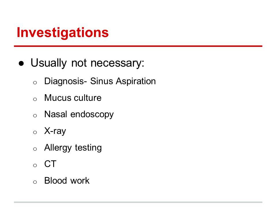 Investigations ●Usually not necessary: o Diagnosis- Sinus Aspiration o Mucus culture o Nasal endoscopy o X-ray o Allergy testing o CT o Blood work
