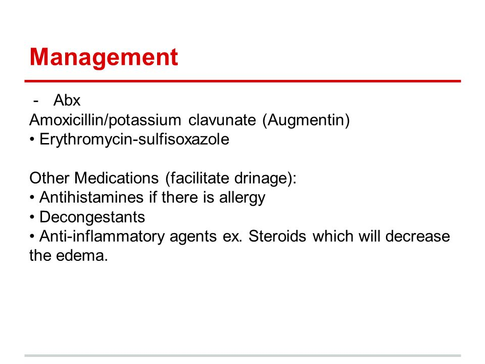 Management -Abx Amoxicillin/potassium clavunate (Augmentin) Erythromycin-sulfisoxazole Other Medications (facilitate drinage): Antihistamines if there