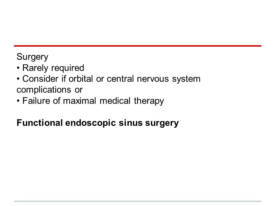Surgery Rarely required Consider if orbital or central nervous system complications or Failure of maximal medical therapy Functional endoscopic sinus