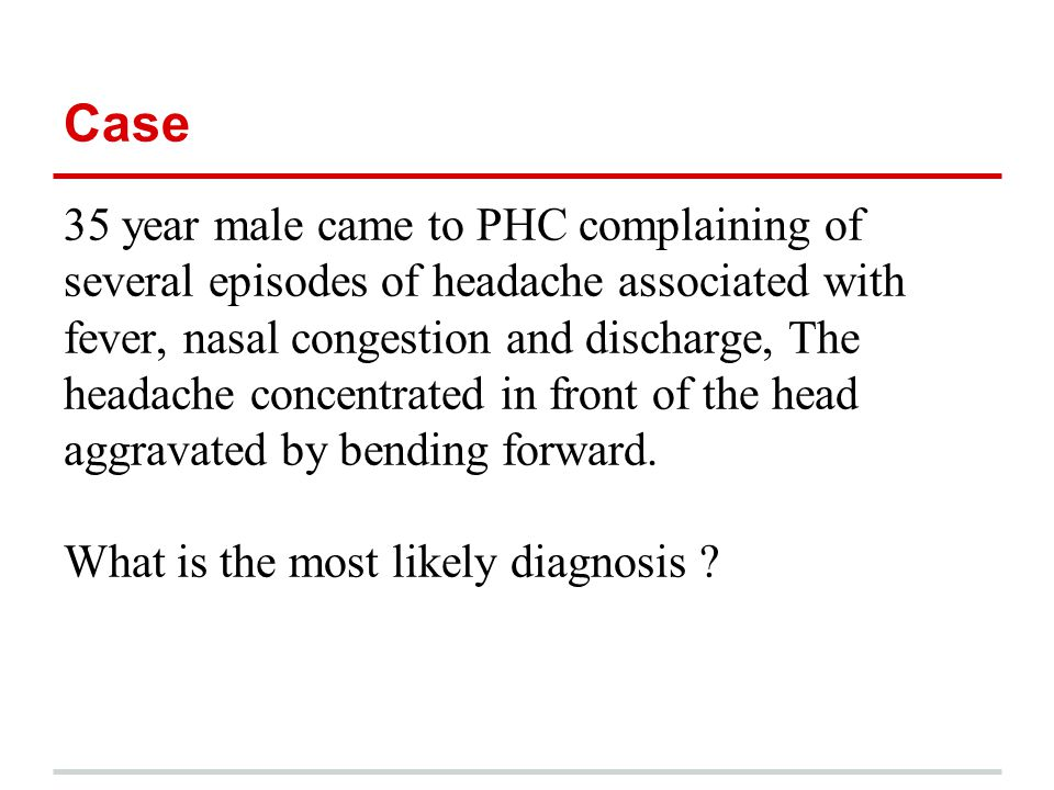 Case 35 year male came to PHC complaining of several episodes of headache associated with fever, nasal congestion and discharge, The headache concentr