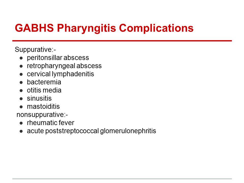 GABHS Pharyngitis Complications Suppurative:- ●peritonsillar abscess ●retropharyngeal abscess ●cervical lymphadenitis ●bacteremia ●otitis media ●sinus