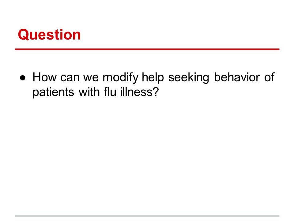 Question ●How can we modify help seeking behavior of patients with flu illness?