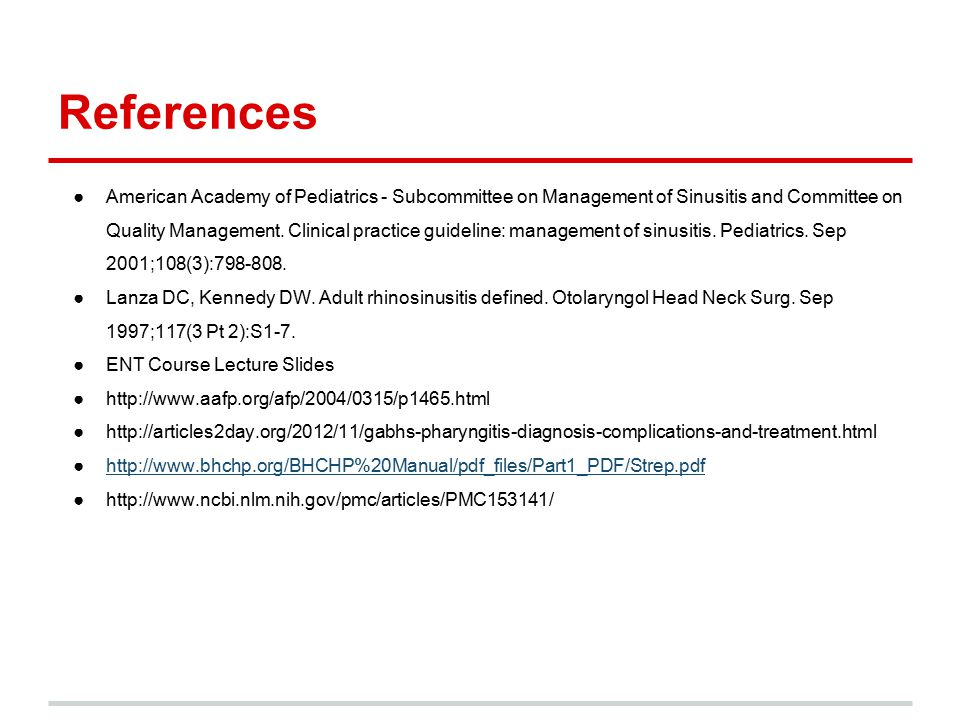 References ●American Academy of Pediatrics - Subcommittee on Management of Sinusitis and Committee on Quality Management. Clinical practice guideline: