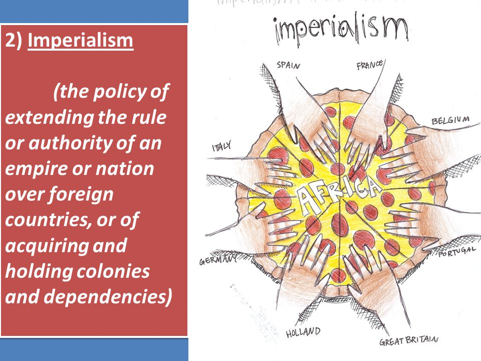 2) Imperialism (the policy of extending the rule or authority of an empire or nation over foreign countries, or of acquiring and holding colonies and dependencies) 2) Imperialism (the policy of extending the rule or authority of an empire or nation over foreign countries, or of acquiring and holding colonies and dependencies)