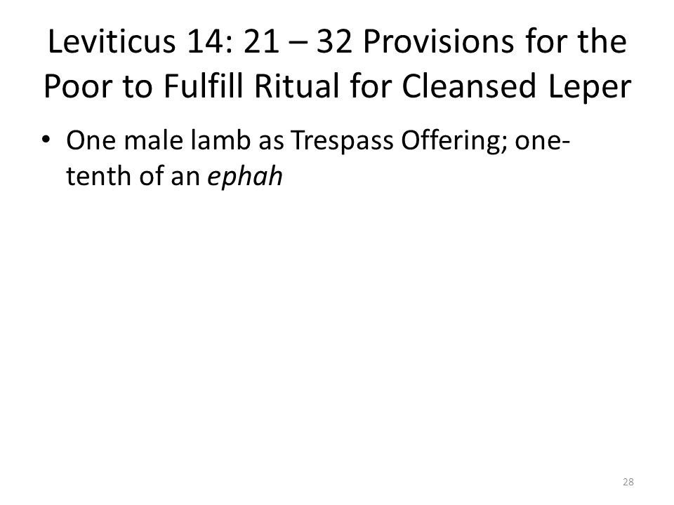 Leviticus 14: 21 – 32 Provisions for the Poor to Fulfill Ritual for Cleansed Leper One male lamb as Trespass Offering; one- tenth of an ephah 28