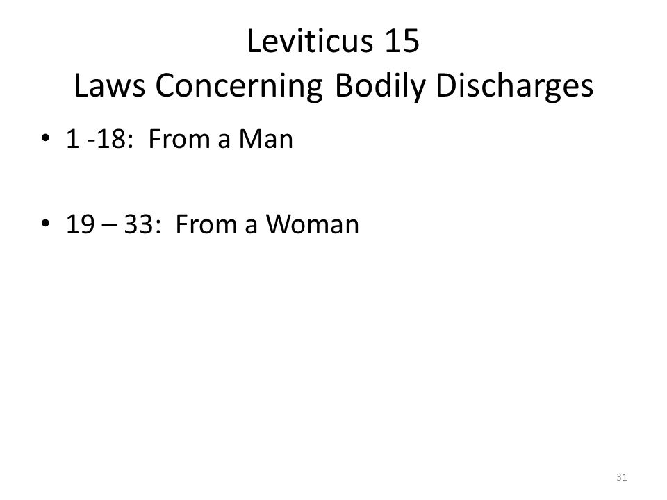 Leviticus 15 Laws Concerning Bodily Discharges 1 -18: From a Man 19 – 33: From a Woman 31