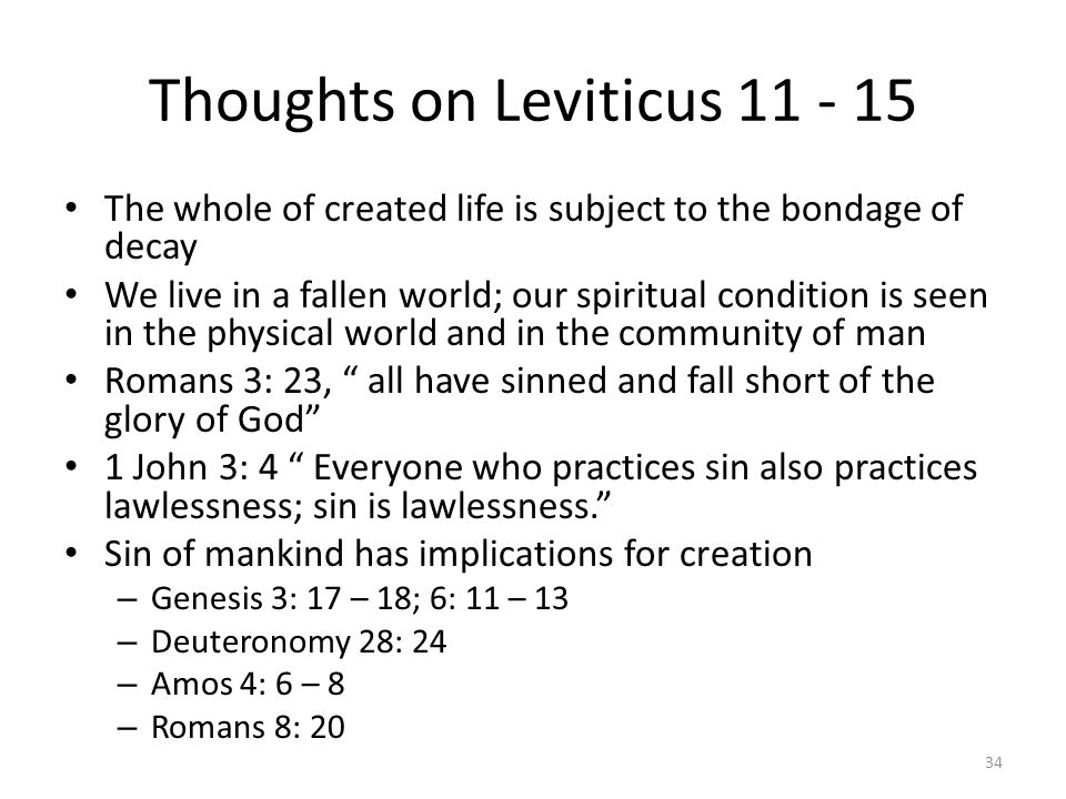 Thoughts on Leviticus 11 - 15 The whole of created life is subject to the bondage of decay We live in a fallen world; our spiritual condition is seen in the physical world and in the community of man Romans 3: 23, all have sinned and fall short of the glory of God 1 John 3: 4 Everyone who practices sin also practices lawlessness; sin is lawlessness. Sin of mankind has implications for creation – Genesis 3: 17 – 18; 6: 11 – 13 – Deuteronomy 28: 24 – Amos 4: 6 – 8 – Romans 8: 20 34