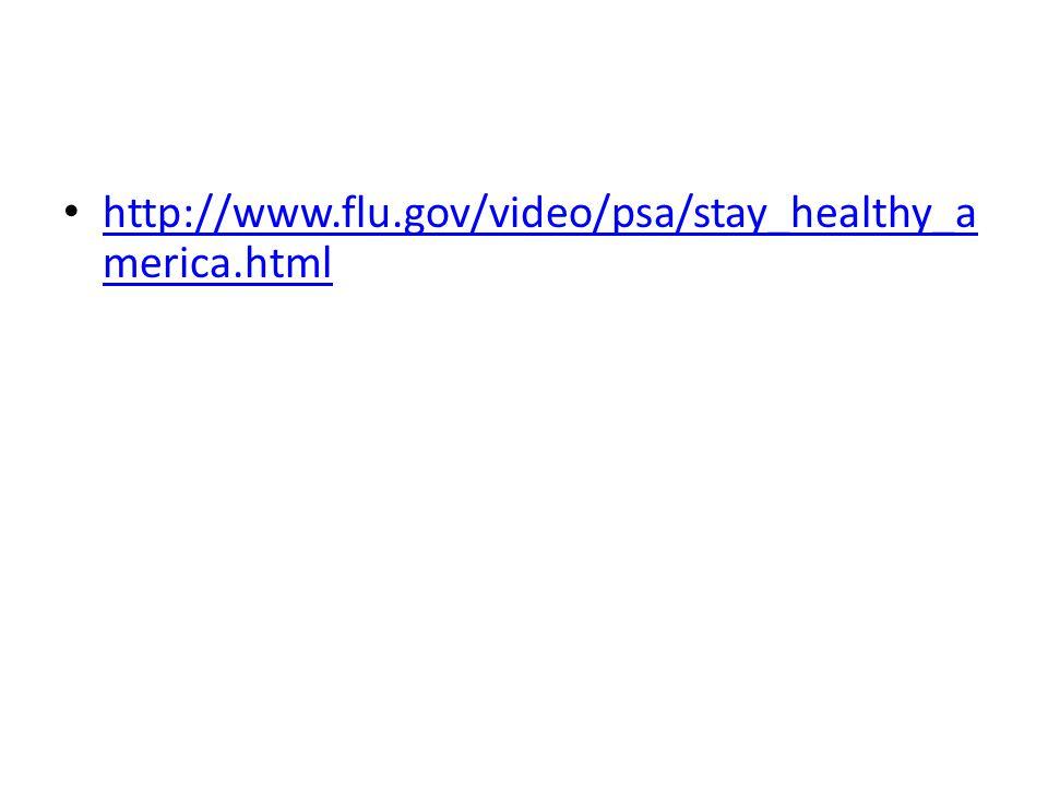 http://www.flu.gov/video/psa/stay_healthy_a merica.html http://www.flu.gov/video/psa/stay_healthy_a merica.html