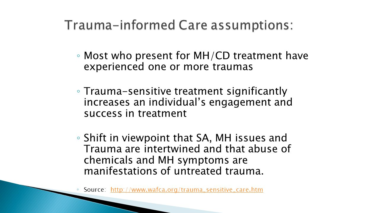 ◦ Most who present for MH/CD treatment have experienced one or more traumas ◦ Trauma-sensitive treatment significantly increases an individual's engagement and success in treatment ◦ Shift in viewpoint that SA, MH issues and Trauma are intertwined and that abuse of chemicals and MH symptoms are manifestations of untreated trauma.