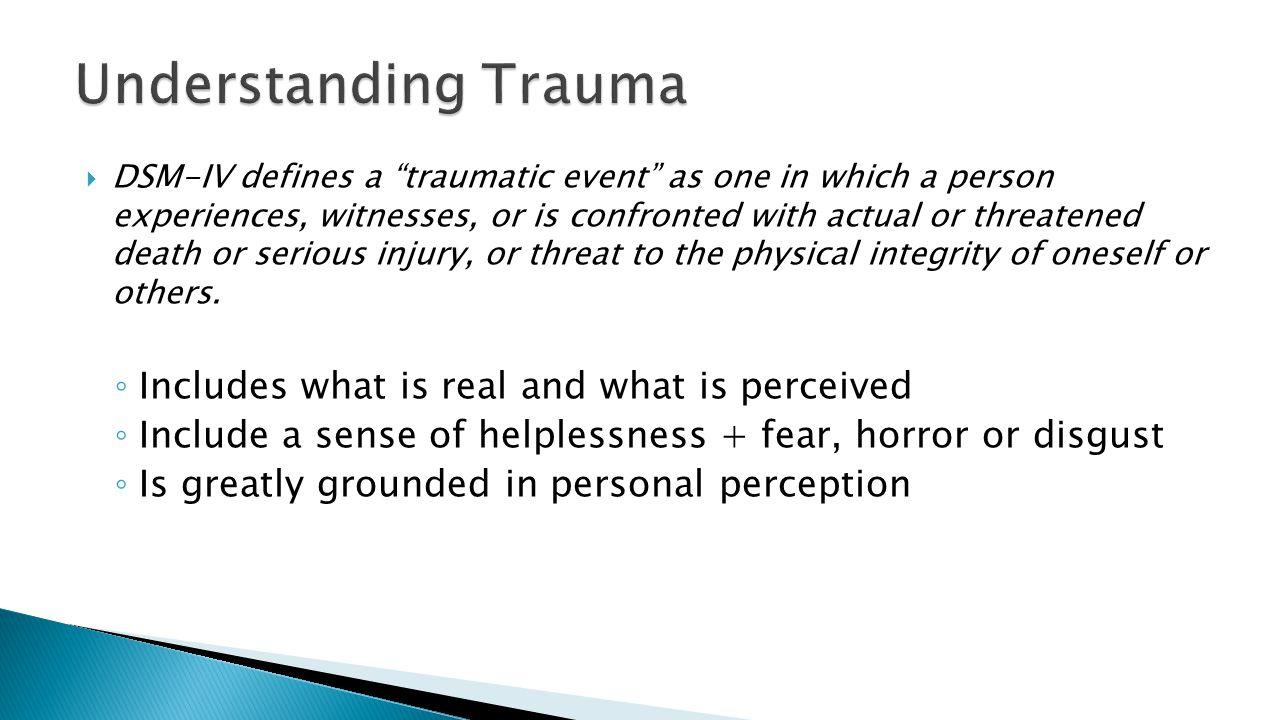  DSM-IV defines a traumatic event as one in which a person experiences, witnesses, or is confronted with actual or threatened death or serious injury, or threat to the physical integrity of oneself or others.