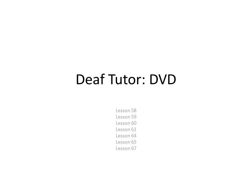 Deaf Tutor: DVD Lesson 58 Lesson 59 Lesson 60 Lesson 61 Lesson 64 Lesson 65 Lesson 67