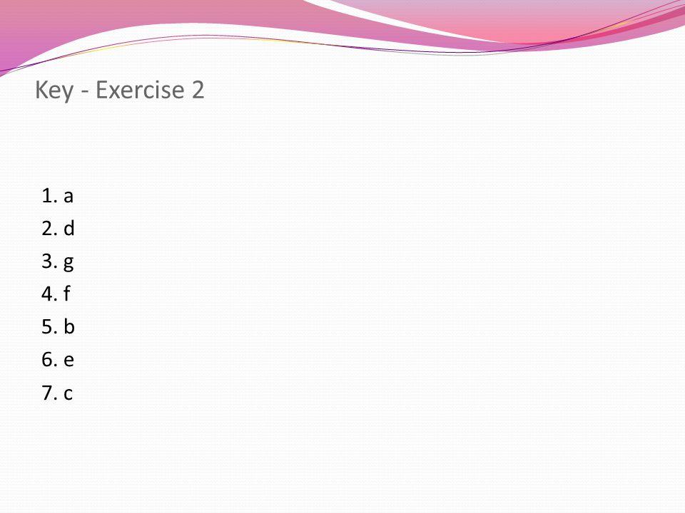Key - Exercise 2 1. a 2. d 3. g 4. f 5. b 6. e 7. c