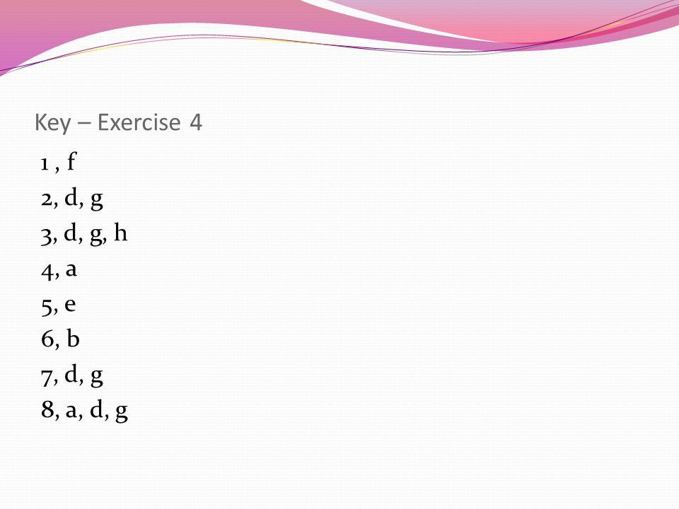 Key – Exercise 4 1, f 2, d, g 3, d, g, h 4, a 5, e 6, b 7, d, g 8, a, d, g