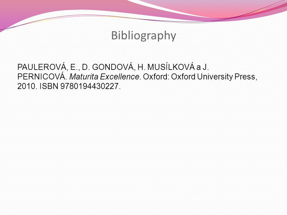 Bibliography PAULEROVÁ, E., D. GONDOVÁ, H. MUSÍLKOVÁ a J. PERNICOVÁ. Maturita Excellence. Oxford: Oxford University Press, 2010. ISBN 9780194430227.