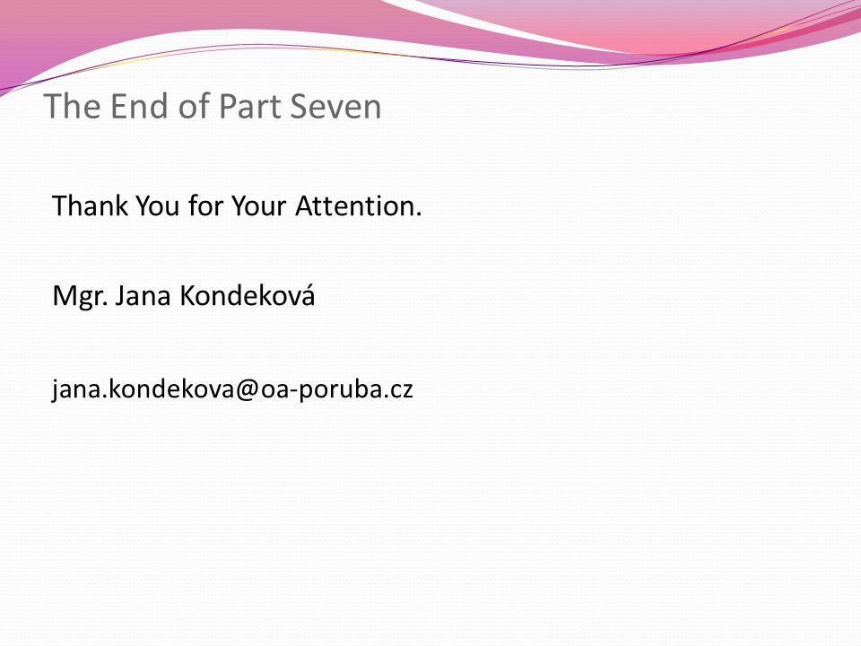 The End of Part Seven Thank You for Your Attention. Mgr. Jana Kondeková jana.kondekova@oa-poruba.cz